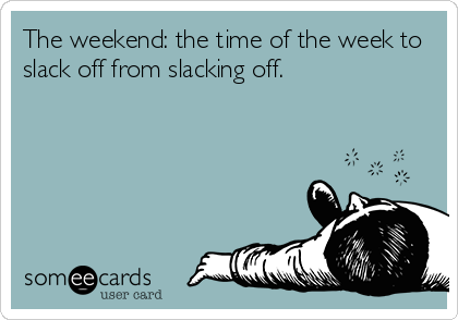 The weekend: the time of the week to slack off from slacking off.