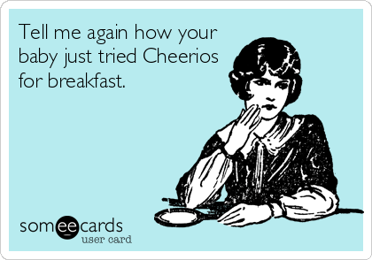Tell me again how your baby just tried Cheerios for breakfast.