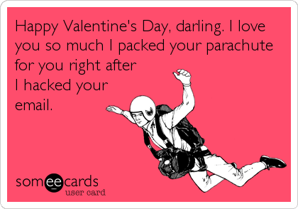Happy Valentine's Day, darling. I love you so much I packed your parachute for you right after I hacked your email.