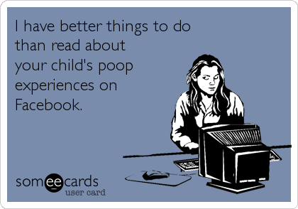 I have better things to do than read about your child's poopexperiences onFacebook.