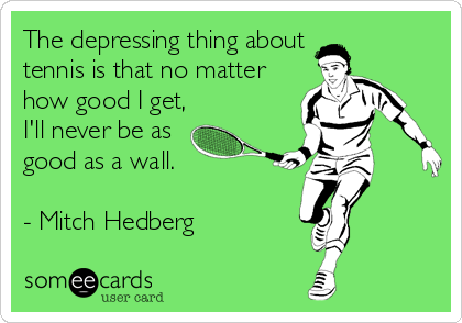 The depressing thing about  tennis is that no matter how good I get, I'll never be as good as a wall.   - Mitch Hedberg