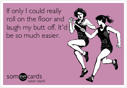 If only I could really roll on the floor and laugh my butt off. It'd be so much easier.