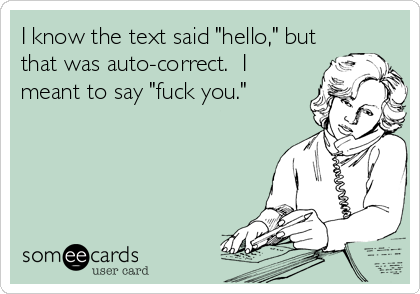 "I know the text said ""hello,"" but that was auto-correct.  I meant to say ""fuck you."""