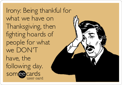 Irony: Being thankful for what we have on Thanksgiving, then fighting hoards of people for what we DON'T have, the following day.