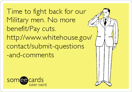Time to fight back for our Military men. No more benefit/Pay cuts. http://www.whitehouse.gov/ contact/submit-questions -and-comments