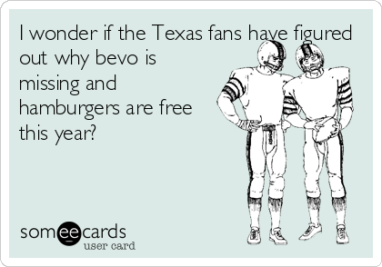 I wonder if the Texas fans have figured out why bevo is missing and hamburgers are free this year?