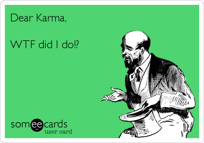 Dear Karma,  WTF did I do!?