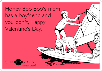 Honey Boo Boou0027s Mom Has A Boyfriend And You Donu0027t, Happy Valentineu0027s Day