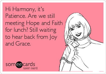 Hi Harmony, it's Patience. Are we still meeting Hope and Faith for lunch? Still waiting to hear back from Joy and Grace.