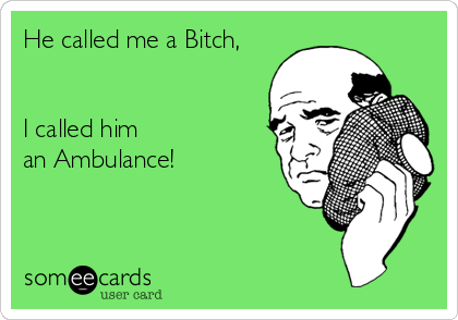 He called me a Bitch,     I called him an Ambulance!