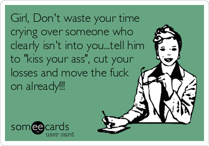 "Girl, Don't waste your time crying over someone who clearly isn't into you...tell him to ""kiss your ass"", cut your losses and move the fuck on already!!!"