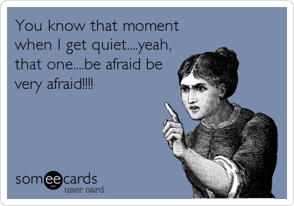 You know that moment when I get quiet....yeah, that one....be afraid be very afraid!!!!