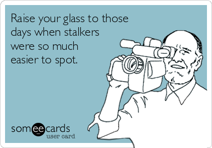 Raise your glass to those days when stalkers  were so much easier to spot.