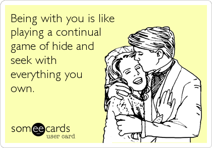 Being with you is like playing a continual game of hide and seek with everything you own.
