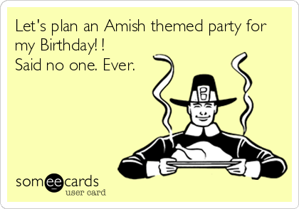 Let's plan an Amish themed party for my Birthday! ! Said no one. Ever.