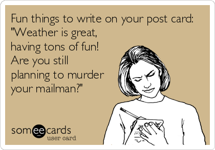 """Fun things to write on your post card: """"Weather is great, having tons of fun! Are you still planning to murder your mailman?"""""""