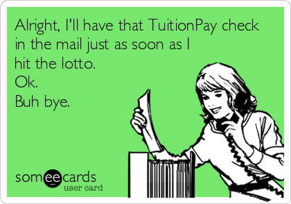 Alright, I'll have that TuitionPay check in the mail just as soon as I hit the lotto.   Ok.   Buh bye.