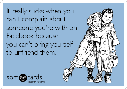 It really sucks when you can't complain about someone you're with on Facebook because you can't bring yourself to unfriend them.