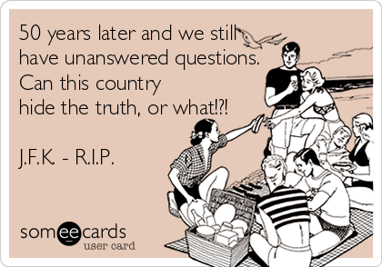 50 years later and we still have unanswered questions. Can this country hide the truth, or what!?!  J.F.K. - R.I.P.