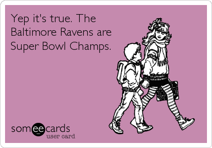 Yep it's true. The Baltimore Ravens are Super Bowl Champs.