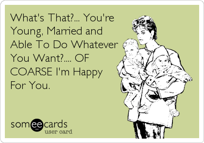 What's That?... You're Young, Married and Able To Do Whatever You Want?.... OF COARSE I'm Happy For You.