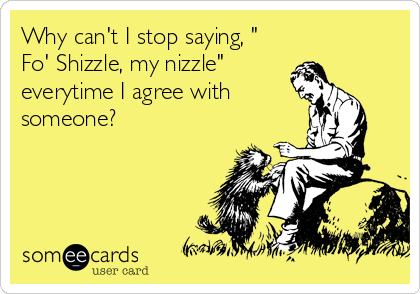 "Why can't I stop saying, "" Fo' Shizzle, my nizzle"" everytime I agree with someone?"