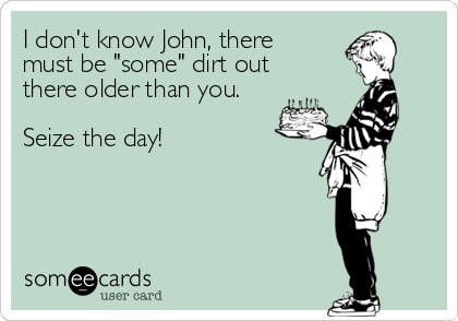 "I don't know John, there  must be ""some"" dirt out  there older than you.   Seize the day!"