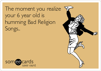 The moment you realize your 6 year old is humming Bad Religion Songs..