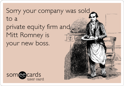 Sorry your company was sold   to a private equity firm and  Mitt Romney is your new boss.