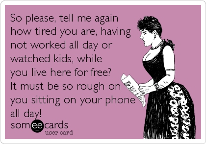 So please, tell me again how tired you are, having not worked all day or watched kids, while you live here for free? It must be so rough%2
