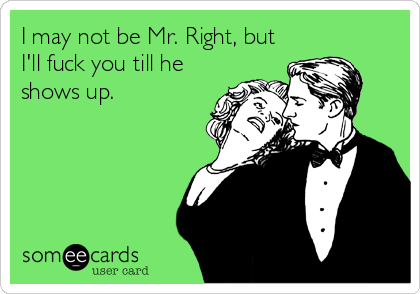 I may not be Mr. Right, but I'll fuck you till he shows up.