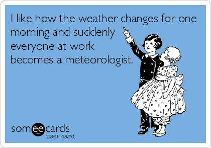I like how the weather changes for one morning and suddenly everyone at work becomes a meteorologist.