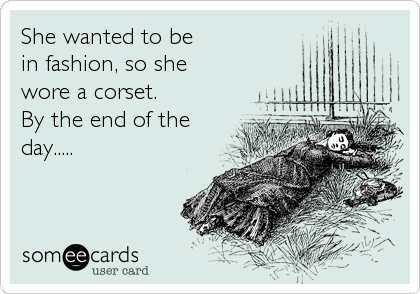She wanted to be in fashion, so she wore a corset. By the end of the day.....