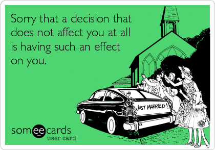 Sorry that a decision that does not affect you at all is having such an effect on you.
