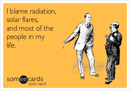 I blame radiation,  solar flares, and most of the people in my life.
