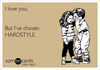 I love you,                                                                                              But I've chosen HARDSTYLE.