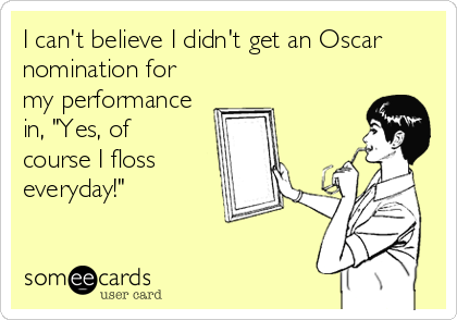 """I can't believe I didn't get an Oscar nomination for my performance in, """"Yes, of course I floss everyday!"""""""