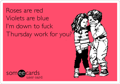 Roses are red Violets are blue I'm down to fuck Thursday work for you?