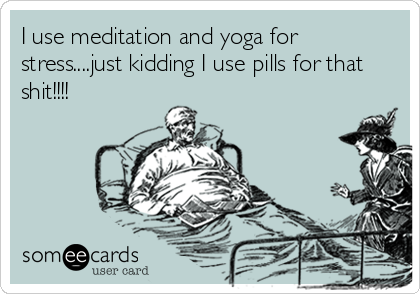 I use meditation and yoga for stress....just kidding I use pills for that shit!!!!