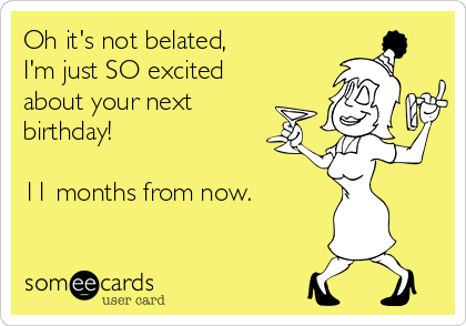 Oh it's not belated, I'm just SO excited about your next birthday!  11 months from now.