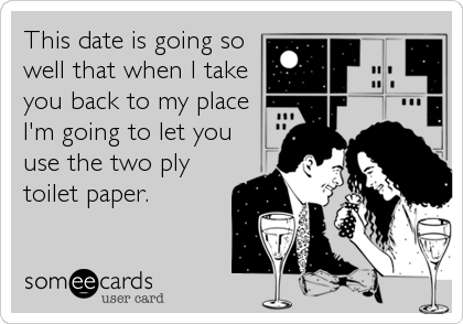 This date is going so well that when I take you back to my place I'm going to let you use the two ply toilet paper.