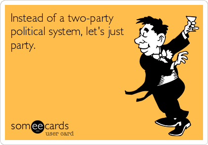 Instead of a two-party political system, let's just party.