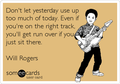Don't let yesterday use up too much of today. Even if you're on the right track, you'll get run over if you just sit there.  Will Rog