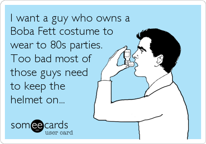 I want a guy who owns a Boba Fett costume to wear to 80s parties. Too bad most of  those guys need to keep the helmet on...