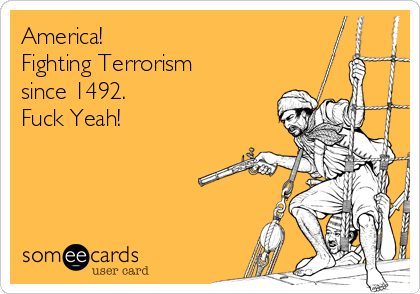 America! Fighting Terrorism  since 1492. Fuck Yeah!