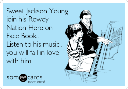 Sweet Jackson Young join his Rowdy Nation Here on Face Book.. Listen to his music.. you will fall in love with him