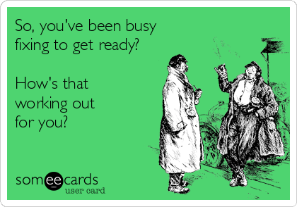 So, you've been busy fixing to get ready?  How's that working out for you?