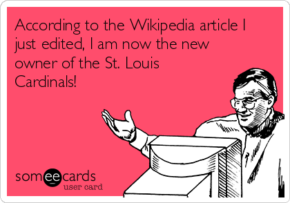 According to the Wikipedia article I just edited, I am now the new owner of the St. Louis Cardinals!
