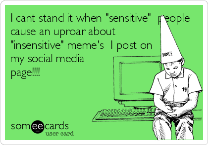 "I cant stand it when ""sensitive""  people cause an uproar about  ""insensitive"" meme's  I post on my social media page!!!!"