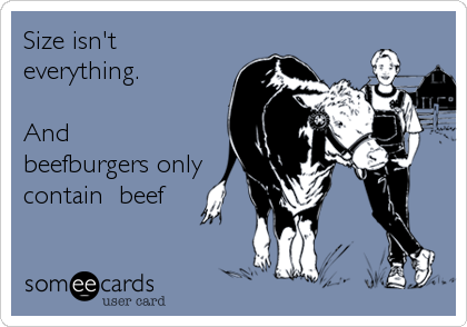 Size isn't everything.       And beefburgers only contain  beef
